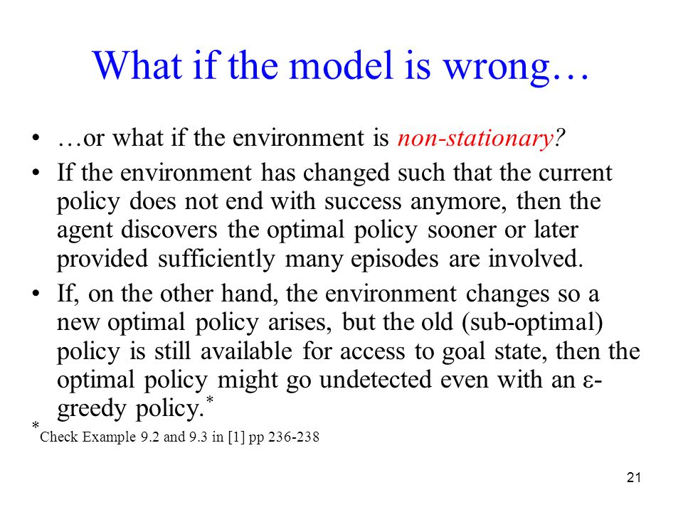 21 What if the model is wrong… …or what if the environment is non-stationary? If the environment has changed such that the current policy does not end