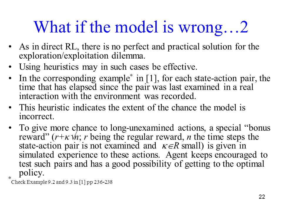 22 What if the model is wrong…2 As in direct RL, there is no perfect and practical solution for the exploration/exploitation dilemma. Using heuristics