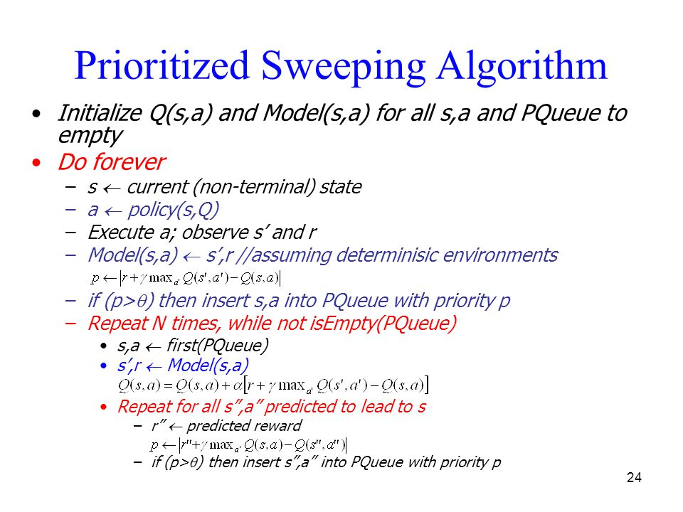 24 Prioritized Sweeping Algorithm Initialize Q(s,a) and Model(s,a) for all s,a and PQueue to empty Do forever –s  current (non-terminal) state –a  p