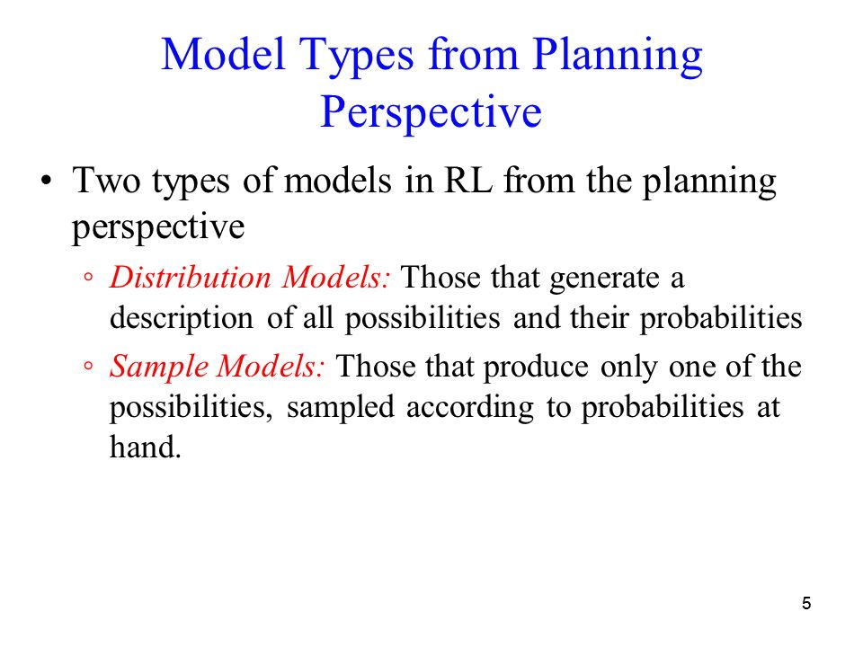 55 Model Types from Planning Perspective Two types of models in RL from the planning perspective ◦Distribution Models: Those that generate a descripti