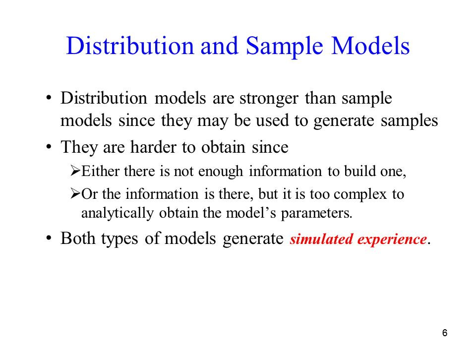 77 Simulated Experience in Models Given an initial state and an action ◦Distribution model can generate −All possible transitions and their occurrence probabilities −All possible episodes and their probabilities Sample model can generate −A possible transition −An entire episode