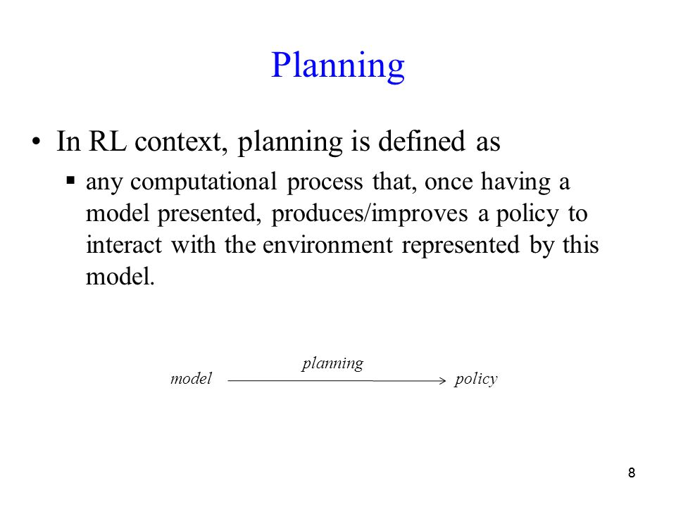 88 Planning In RL context, planning is defined as  any computational process that, once having a model presented, produces/improves a policy to inter