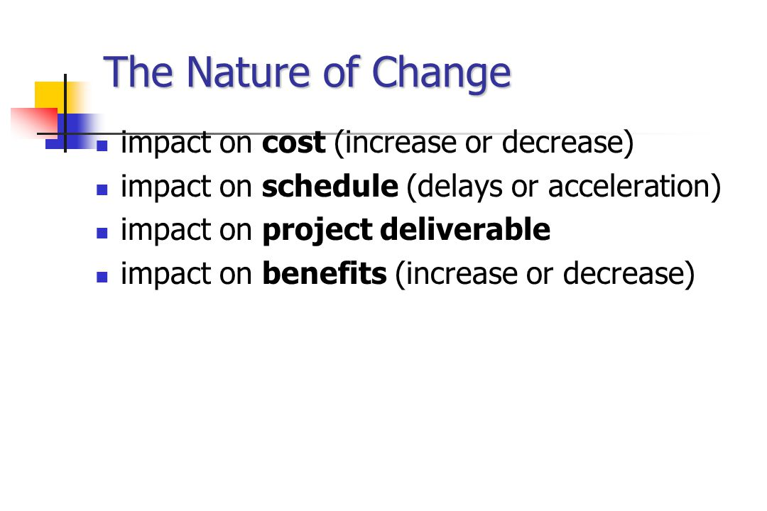 The Nature of Change impact on cost (increase or decrease) impact on schedule (delays or acceleration) impact on project deliverable impact on benefits (increase or decrease)