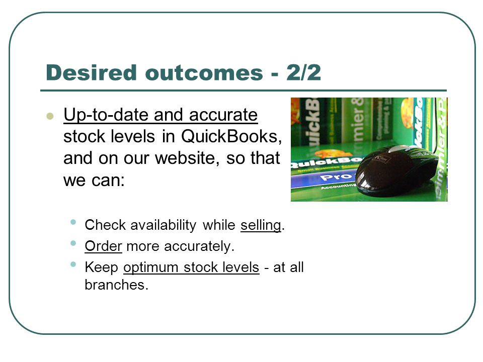 Desired outcomes - 2/2 Up-to-date and accurate stock levels in QuickBooks, and on our website, so that we can: Check availability while selling. Order