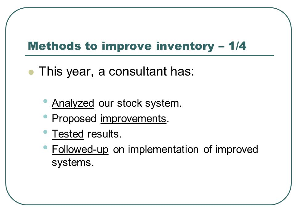 Methods to improve inventory – 1/4 This year, a consultant has: Analyzed our stock system. Proposed improvements. Tested results. Followed-up on imple