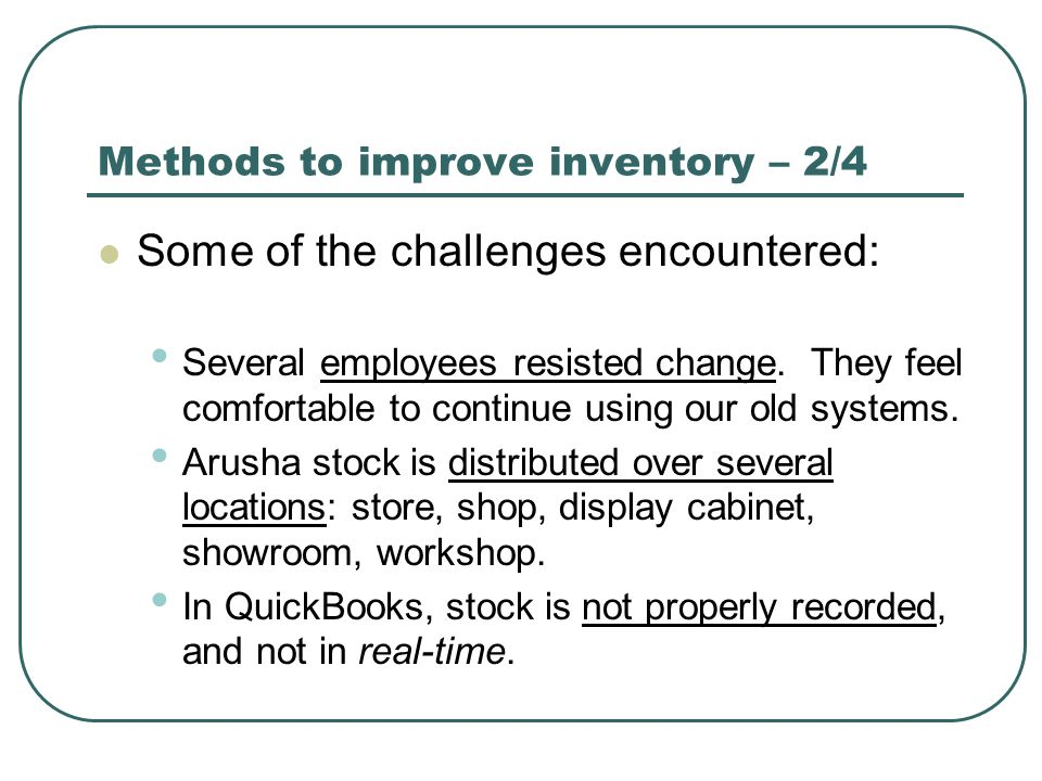 Methods to improve inventory – 2/4 Some of the challenges encountered: Several employees resisted change. They feel comfortable to continue using our