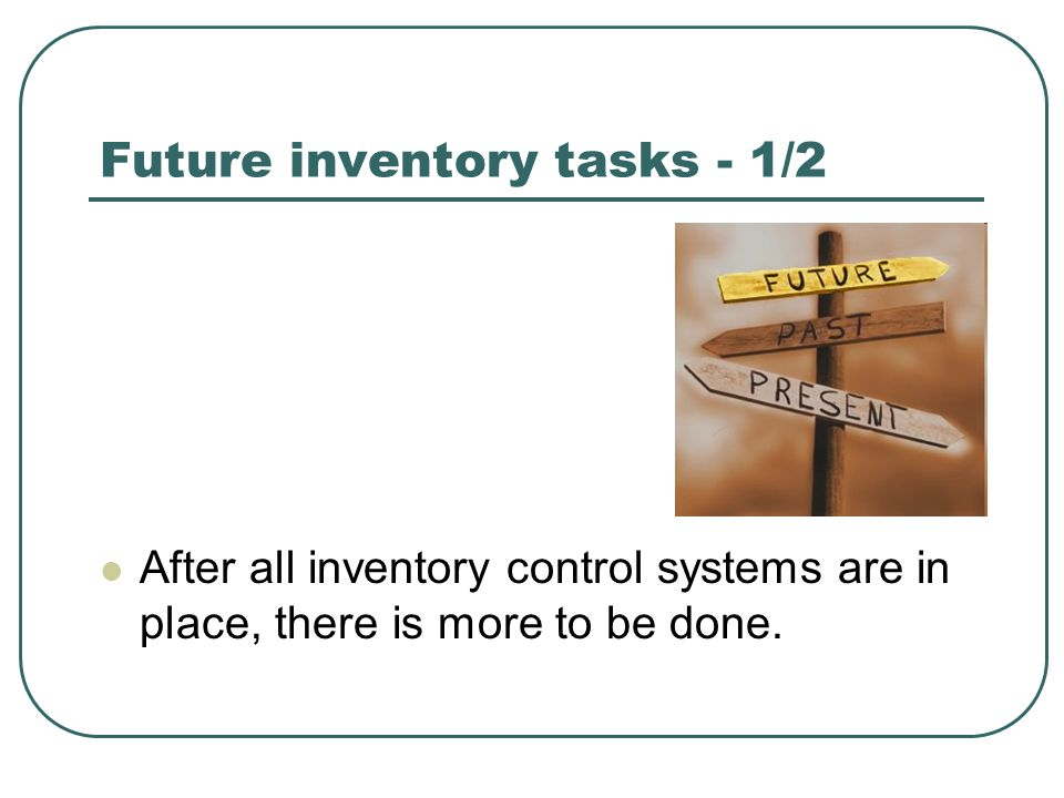 Future inventory tasks - 1/2 After all inventory control systems are in place, there is more to be done.