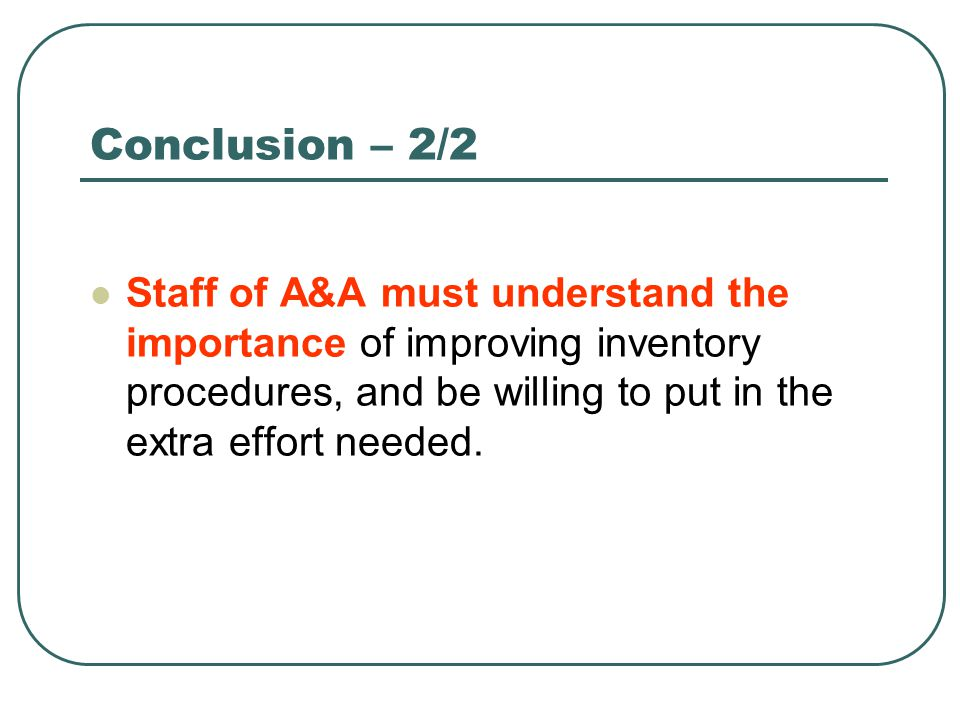 Conclusion – 2/2 Staff of A&A must understand the importance of improving inventory procedures, and be willing to put in the extra effort needed.