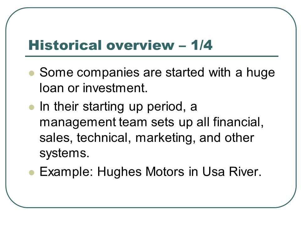 Historical overview – 1/4 Some companies are started with a huge loan or investment. In their starting up period, a management team sets up all financ