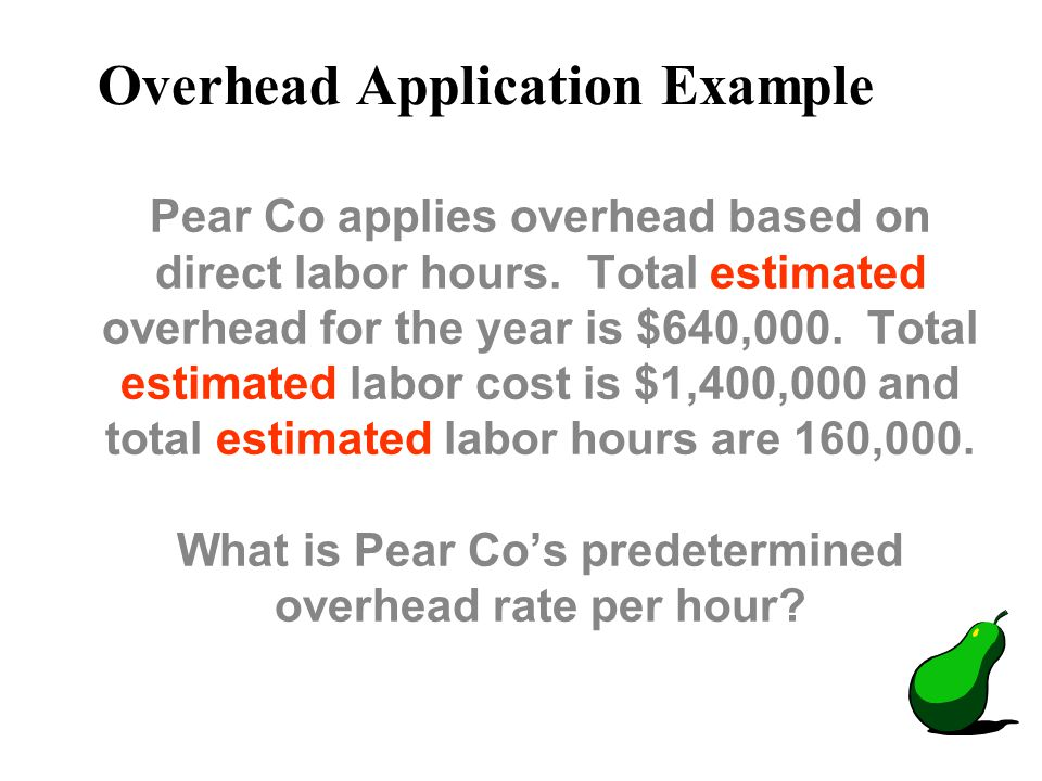 Pear Co applies overhead based on direct labor hours. Total estimated overhead for the year is $640,000. Total estimated labor cost is $1,400,000 and