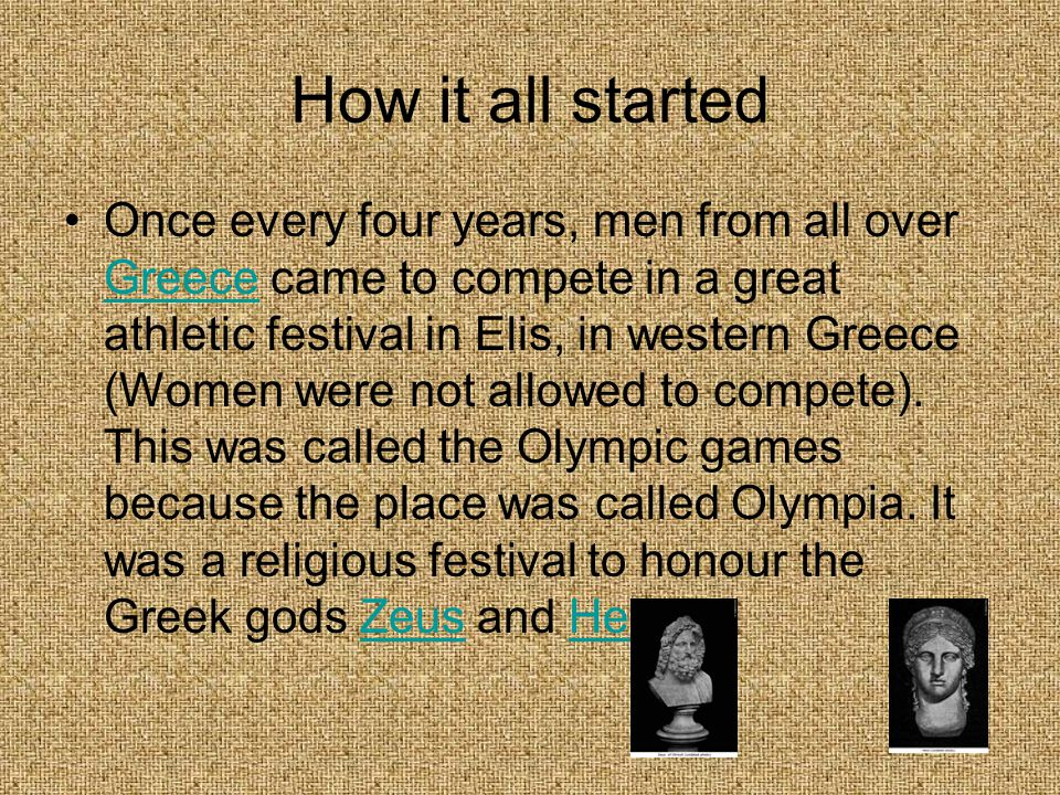 How it all started Once every four years, men from all over Greece came to compete in a great athletic festival in Elis, in western Greece (Women were not allowed to compete).