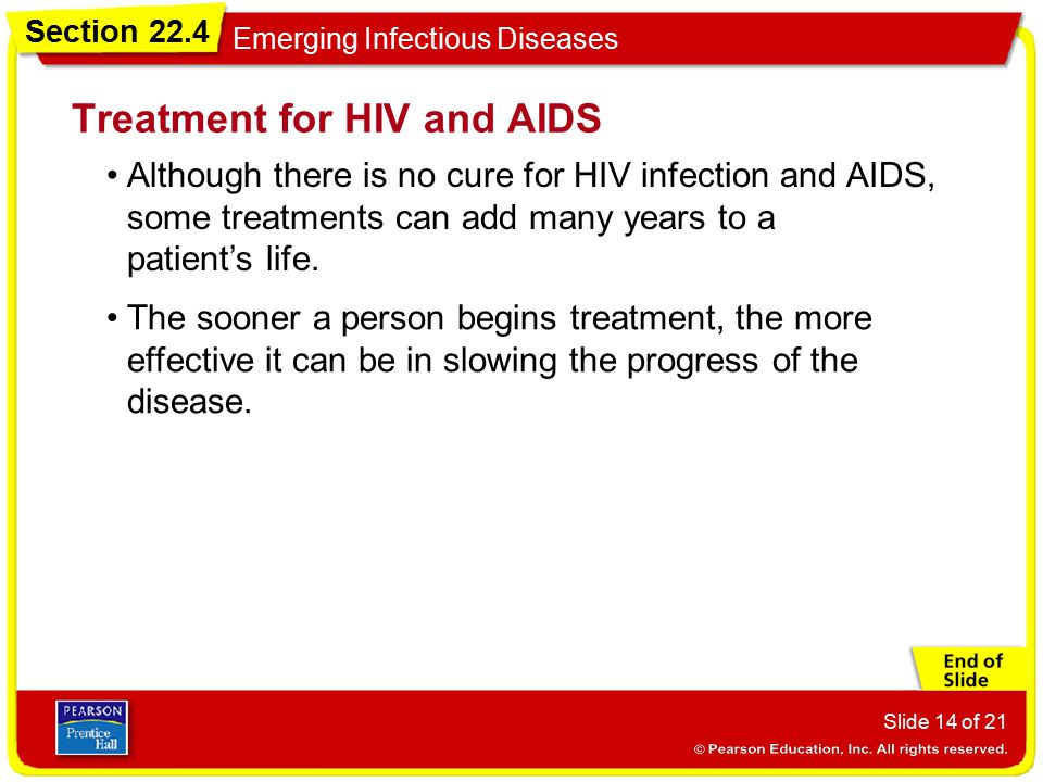 Section 22.4 Emerging Infectious Diseases Slide 14 of 21 Although there is no cure for HIV infection and AIDS, some treatments can add many years to a