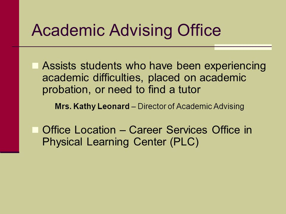 Academic Advising Office Assists students who have been experiencing academic difficulties, placed on academic probation, or need to find a tutor Mrs.