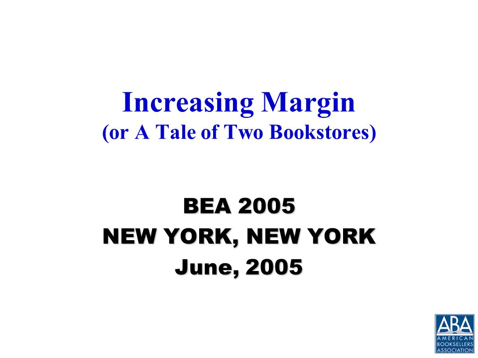 Increasing Margin (or A Tale of Two Bookstores) BEA 2005 NEW YORK, NEW YORK June, 2005