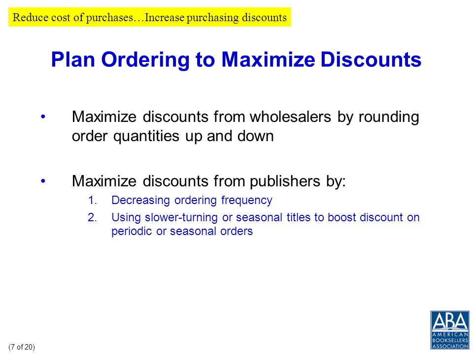 Plan Ordering to Maximize Discounts In a flat discount environment, just-in-time inventory principles should be applied But, for orders from smaller publishers that have tiered discount schedules, it can pay to plan ordering to maximize discount Reduce cost of purchases…Increase purchasing discounts (6 of 20)