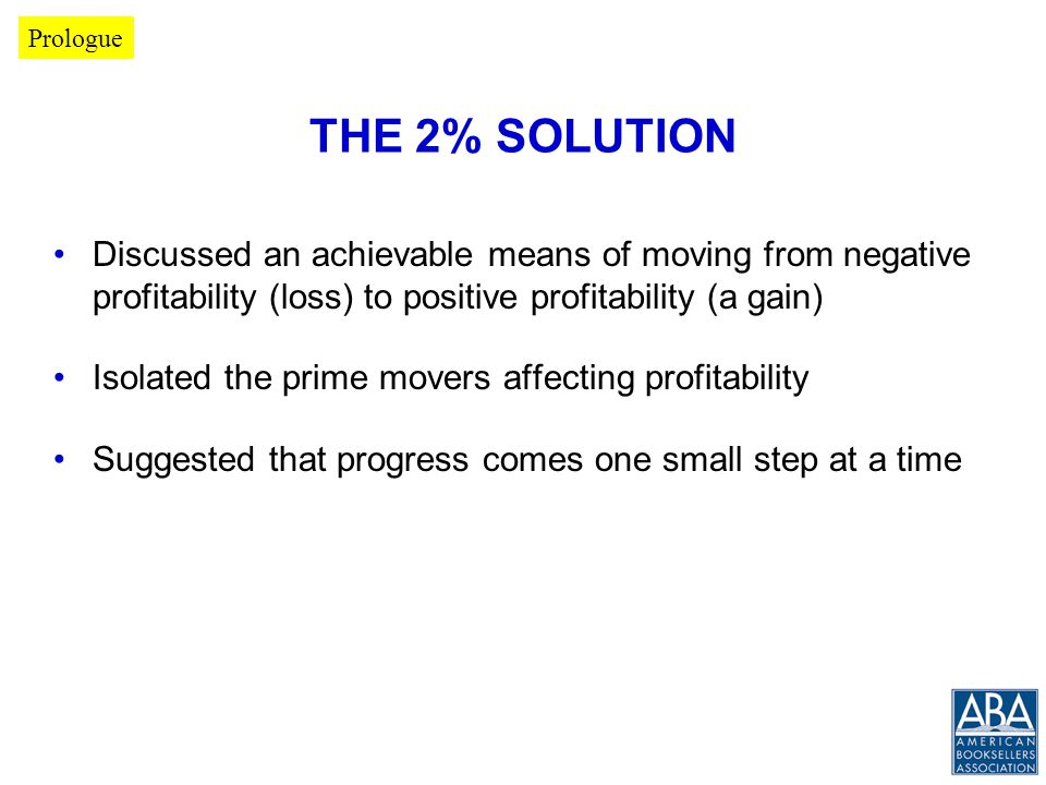THE 2% SOLUTION Discussed an achievable means of moving from negative profitability (loss) to positive profitability (a gain) Isolated the prime movers affecting profitability Suggested that progress comes one small step at a time Prologue