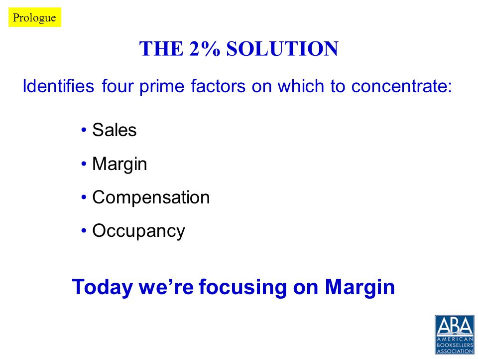 THE 2% SOLUTION Sales Margin Compensation Occupancy Today we're focusing on Margin Identifies four prime factors on which to concentrate: Prologue