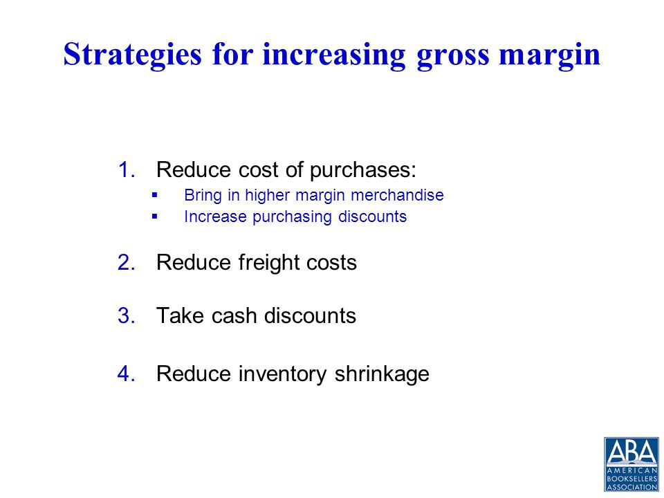 Strategies for increasing gross margin 1.Reduce cost of purchases:  Bring in higher margin merchandise  Increase purchasing discounts 2.Reduce freight costs 3.Take cash discounts 4.Reduce inventory shrinkage