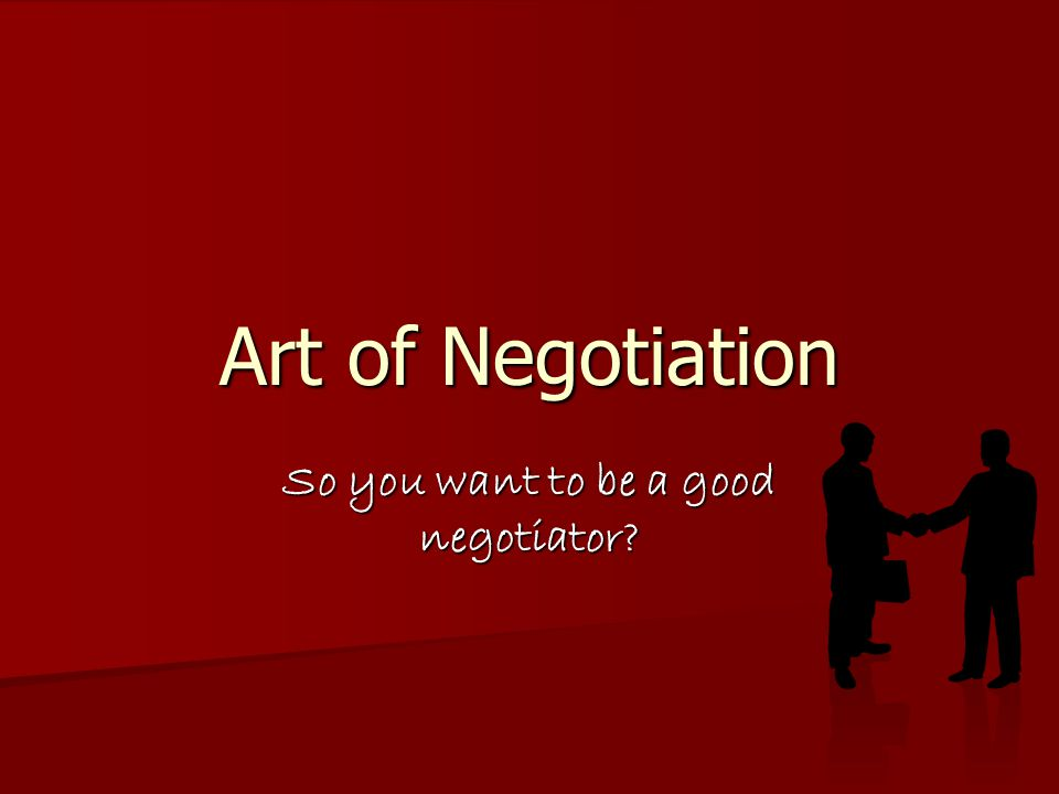 Art of Negotiation So you want to be a good negotiator