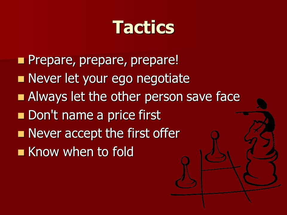 Tactics Prepare, prepare, prepare! Prepare, prepare, prepare! Never let your ego negotiate Never let your ego negotiate Always let the other person sa