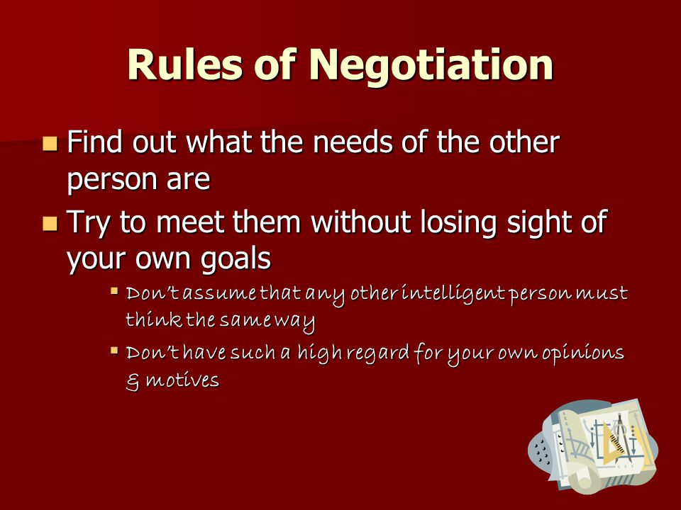 Rules of Negotiation Find out what the needs of the other person are Find out what the needs of the other person are Try to meet them without losing sight of your own goals Try to meet them without losing sight of your own goals  Don't assume that any other intelligent person must think the same way  Don't have such a high regard for your own opinions & motives