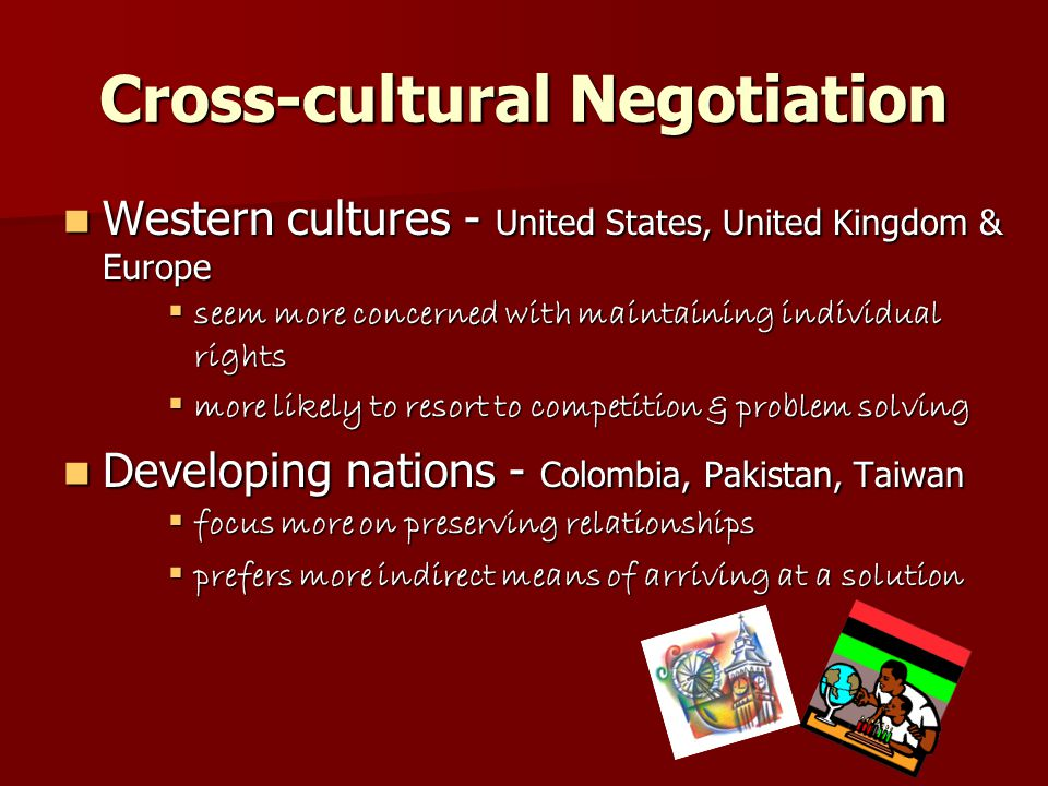 Cross-cultural Negotiation Western cultures - United States, United Kingdom & Europe Western cultures - United States, United Kingdom & Europe  seem more concerned with maintaining individual rights  more likely to resort to competition & problem solving Developing nations - Colombia, Pakistan, Taiwan Developing nations - Colombia, Pakistan, Taiwan  focus more on preserving relationships  prefers more indirect means of arriving at a solution