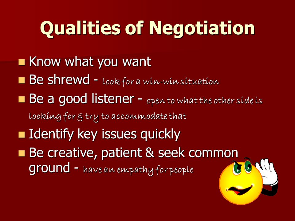 Forces of Negotiation Time Time  The person who has the most time wins  80% of concessions are made in the last 20% of the time Information Information  The more knowledgeable you are, the better a deal you will get Options Options  Always keep your options open.