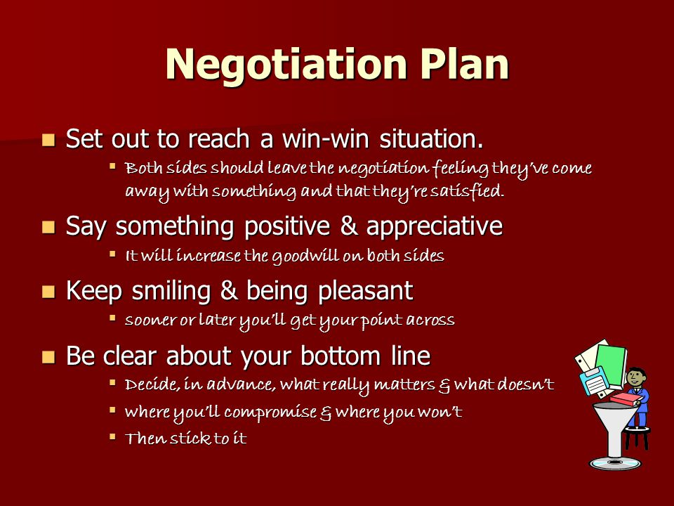 Negotiation Plan cont Give yourself room to manoeuvre Give yourself room to manoeuvre  Make sure you have something to offer the other person, as well as something you want Listen & keep listening Listen & keep listening  understand what the other person's point of view  shows respect and good intentions, and  will make the other person feel valued Keep options open Keep options open  End the negotiation politely, and with a smile