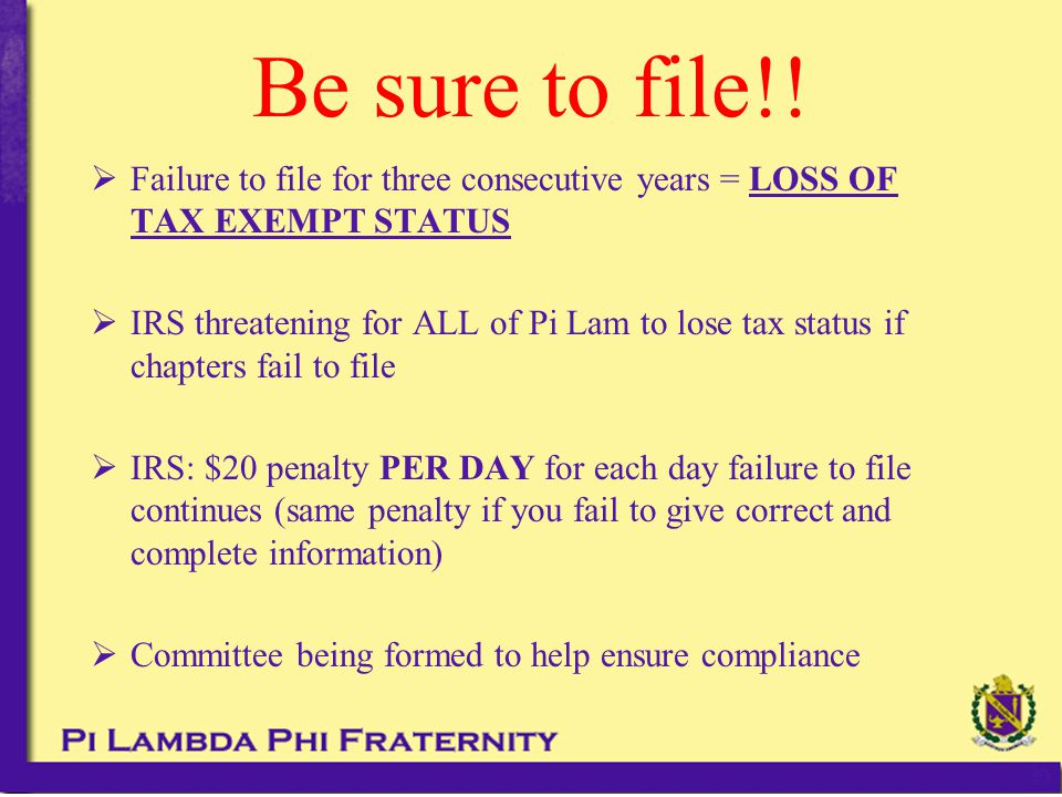 Be sure to file!!  Failure to file for three consecutive years = LOSS OF TAX EXEMPT STATUS  IRS threatening for ALL of Pi Lam to lose tax status if