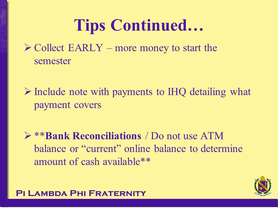 Tips Continued…  Collect EARLY – more money to start the semester  Include note with payments to IHQ detailing what payment covers  **Bank Reconcil