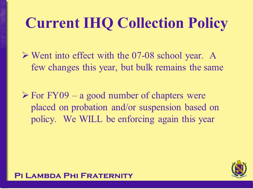  Unable to attend New Member events  Unable to attend initiation  Unable to attend various brother nights/activities  Unable to participate in chapter athletics  Added work shifts at parties or functions  Added DD duty  Loss of voting privilege at meetings Punishments for Non-Payment