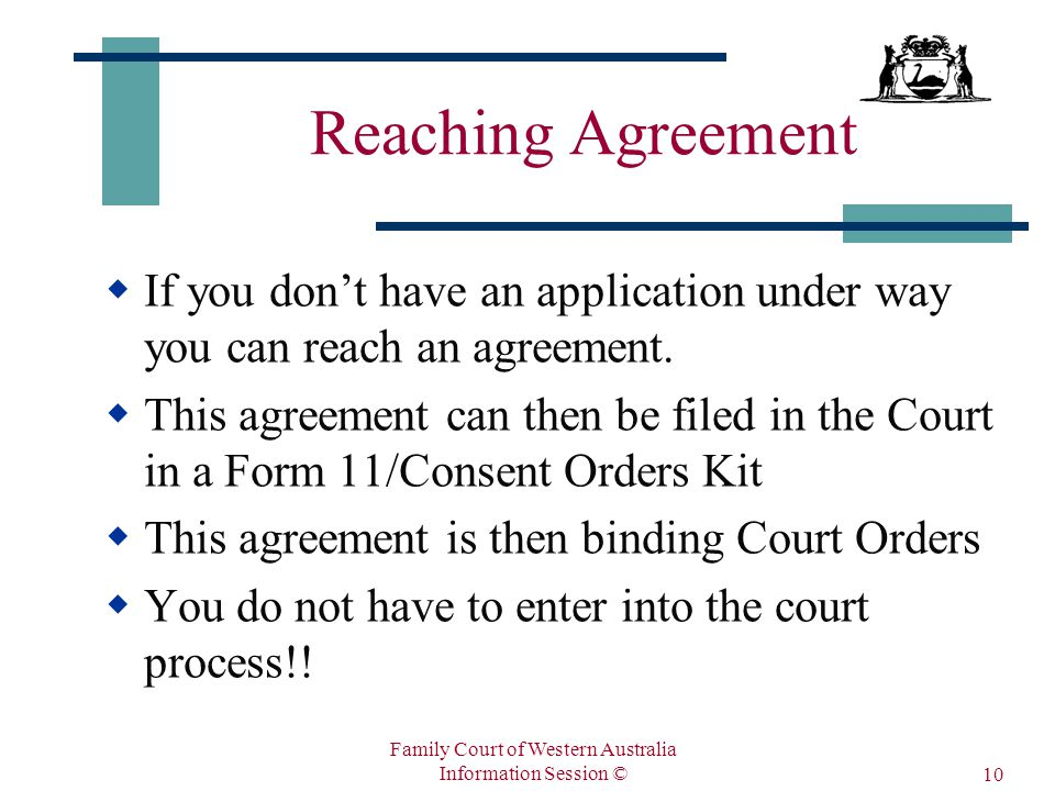 Family Court of Western Australia Information Session © 10 Reaching Agreement  If you don't have an application under way you can reach an agreement.