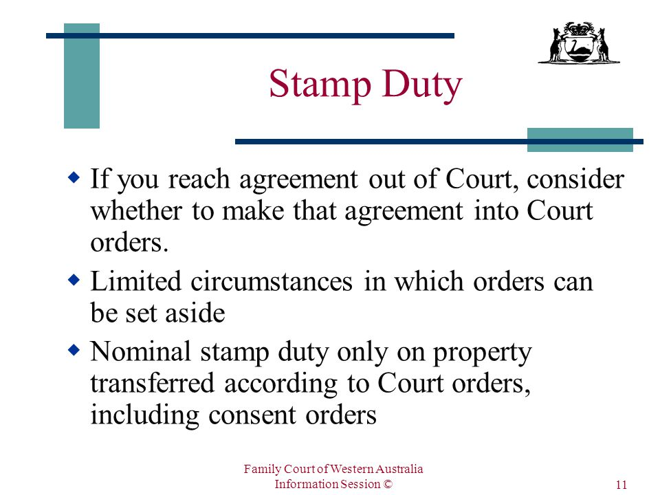 Family Court of Western Australia Information Session © 11 Stamp Duty  If you reach agreement out of Court, consider whether to make that agreement into Court orders.