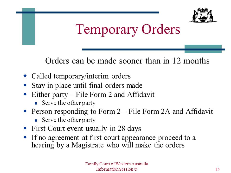 Family Court of Western Australia Information Session © 15 Temporary Orders Orders can be made sooner than in 12 months  Called temporary/interim orders  Stay in place until final orders made  Either party – File Form 2 and Affidavit Serve the other party  Person responding to Form 2 – File Form 2A and Affidavit Serve the other party  First Court event usually in 28 days  If no agreement at first court appearance proceed to a hearing by a Magistrate who will make the orders