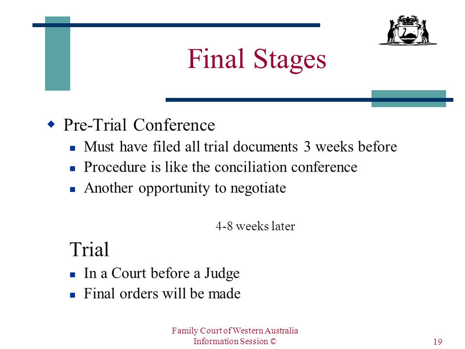 Family Court of Western Australia Information Session © 19 Final Stages  Pre-Trial Conference Must have filed all trial documents 3 weeks before Procedure is like the conciliation conference Another opportunity to negotiate 4-8 weeks later Trial In a Court before a Judge Final orders will be made