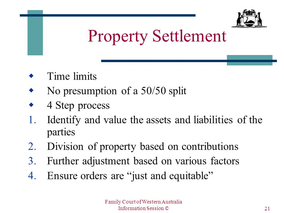 Family Court of Western Australia Information Session © 21 Property Settlement  Time limits  No presumption of a 50/50 split  4 Step process 1.Identify and value the assets and liabilities of the parties 2.Division of property based on contributions 3.Further adjustment based on various factors 4.Ensure orders are just and equitable