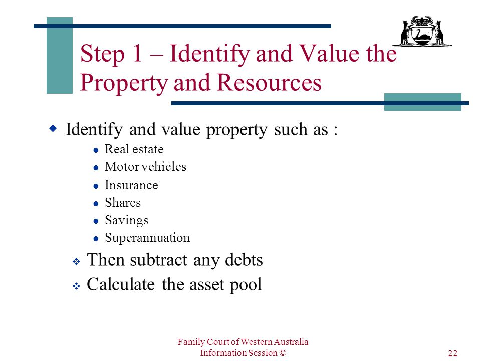 Family Court of Western Australia Information Session © 22 Step 1 – Identify and Value the Property and Resources  Identify and value property such as : Real estate Motor vehicles Insurance Shares Savings Superannuation  Then subtract any debts  Calculate the asset pool