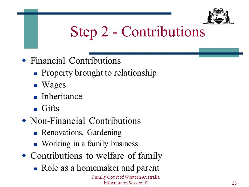 Family Court of Western Australia Information Session © 23 Step 2 - Contributions  Financial Contributions Property brought to relationship Wages Inheritance Gifts  Non-Financial Contributions Renovations, Gardening Working in a family business  Contributions to welfare of family Role as a homemaker and parent