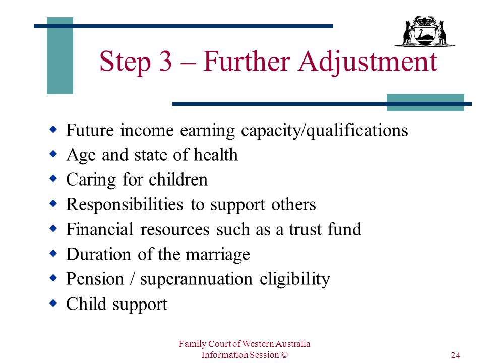 Family Court of Western Australia Information Session © 24 Step 3 – Further Adjustment  Future income earning capacity/qualifications  Age and state of health  Caring for children  Responsibilities to support others  Financial resources such as a trust fund  Duration of the marriage  Pension / superannuation eligibility  Child support