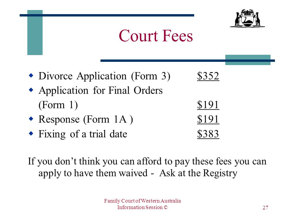 Family Court of Western Australia Information Session © 27 Court Fees  Divorce Application (Form 3)$352  Application for Final Orders (Form 1) $191  Response (Form 1A )$191  Fixing of a trial date$383 If you don't think you can afford to pay these fees you can apply to have them waived - Ask at the Registry