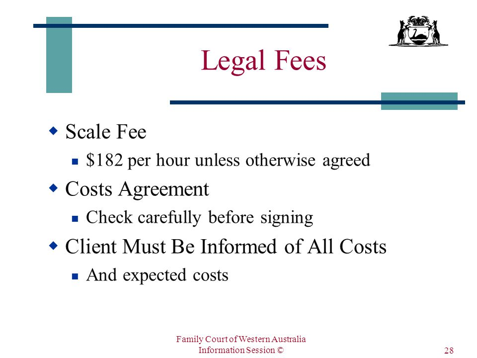 Family Court of Western Australia Information Session © 28 Legal Fees  Scale Fee $182 per hour unless otherwise agreed  Costs Agreement Check carefully before signing  Client Must Be Informed of All Costs And expected costs