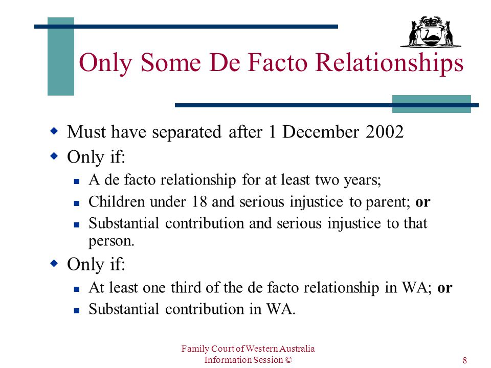 Family Court of Western Australia Information Session © 8 Only Some De Facto Relationships  Must have separated after 1 December 2002  Only if: A de facto relationship for at least two years; Children under 18 and serious injustice to parent; or Substantial contribution and serious injustice to that person.