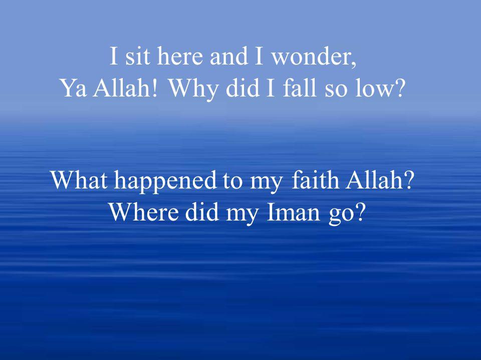 I sit here and I wonder, Ya Allah. Why did I fall so low.