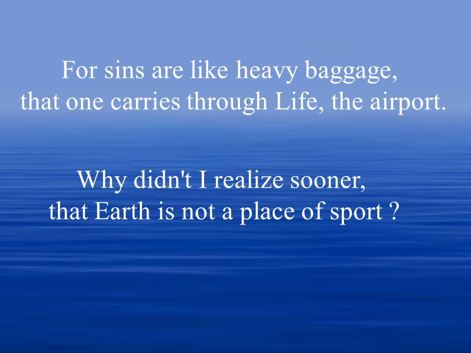 For sins are like heavy baggage, that one carries through Life, the airport.