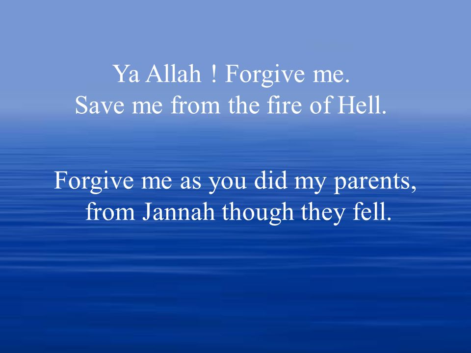Ya Allah . Forgive me. Save me from the fire of Hell.