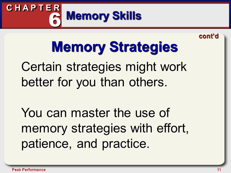 11Peak Performance C H A P T E R Memory Skills 6 Memory Strategies Certain strategies might work better for you than others.