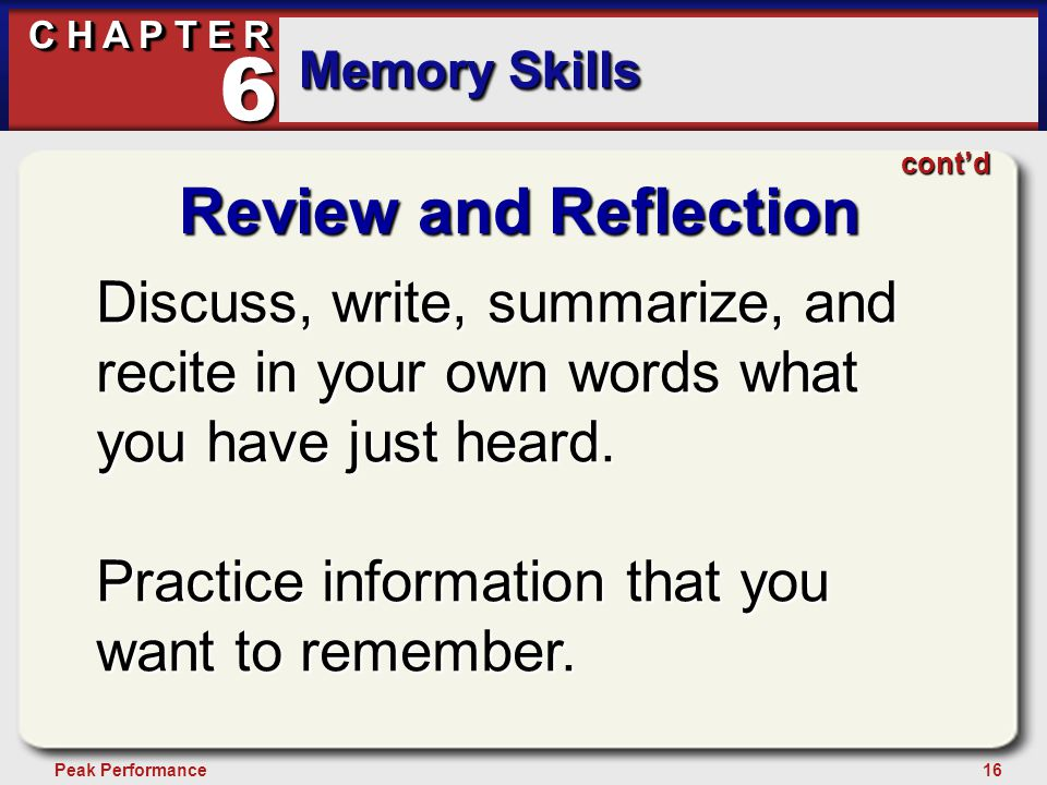 16Peak Performance C H A P T E R Memory Skills 6 Review and Reflection Discuss, write, summarize, and recite in your own words what you have just heard.