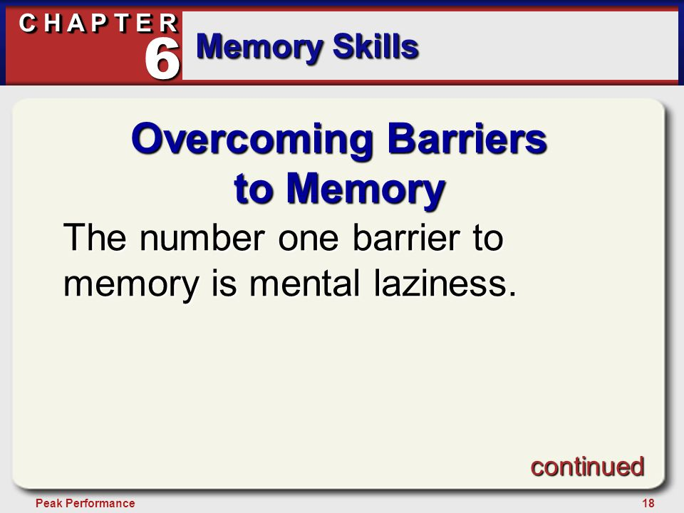 18Peak Performance C H A P T E R Memory Skills 6 Overcoming Barriers to Memory The number one barrier to memory is mental laziness.