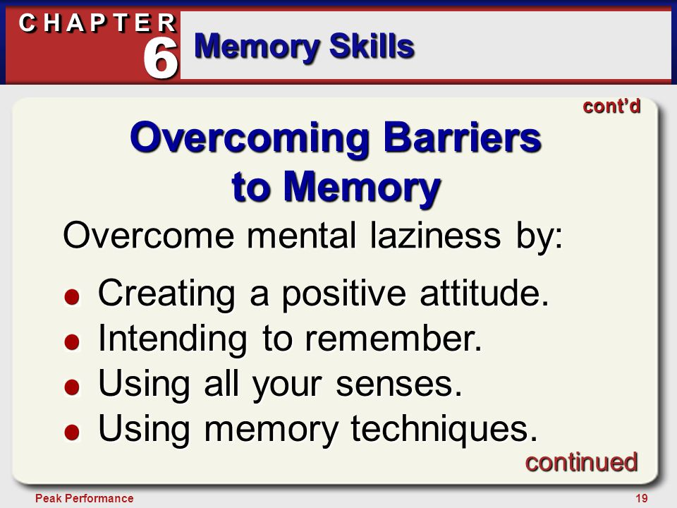 19Peak Performance C H A P T E R Memory Skills 6 Overcoming Barriers to Memory Overcome mental laziness by: Creating a positive attitude.