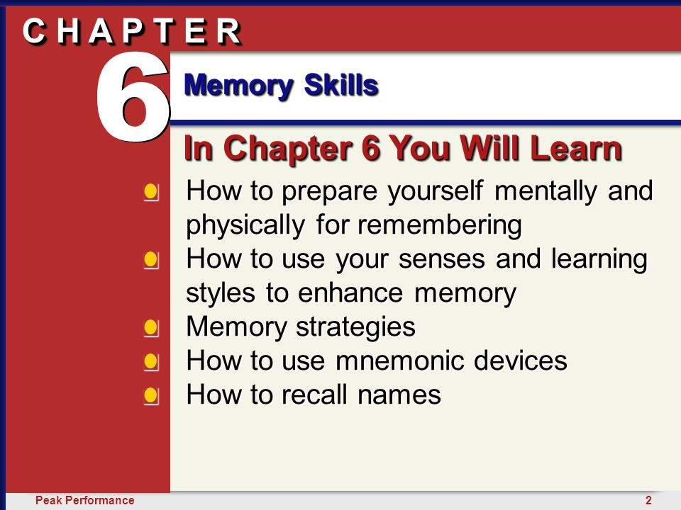 2Peak Performance C H A P T E R Memory Skills 6 C H A P T E R How to prepare yourself mentally and physically for remembering How to use your senses and learning styles to enhance memory Memory strategies How to use mnemonic devices How to recall names In Chapter 6 You Will Learn 6 6 Memory Skills